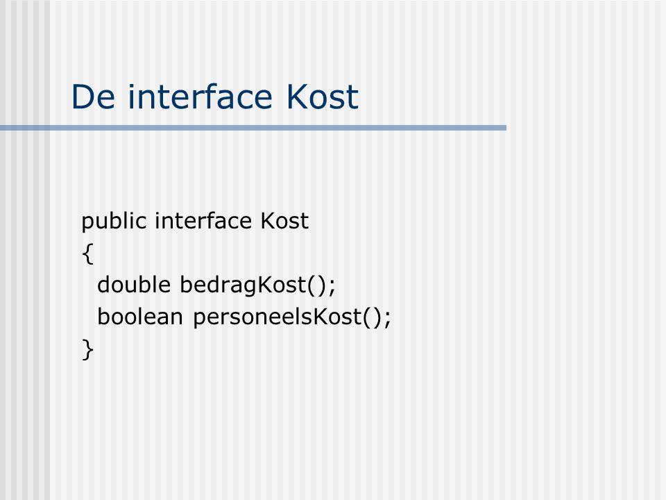 De interface Kost public interface Kost { double bedragKost(); boolean personeelsKost(); }