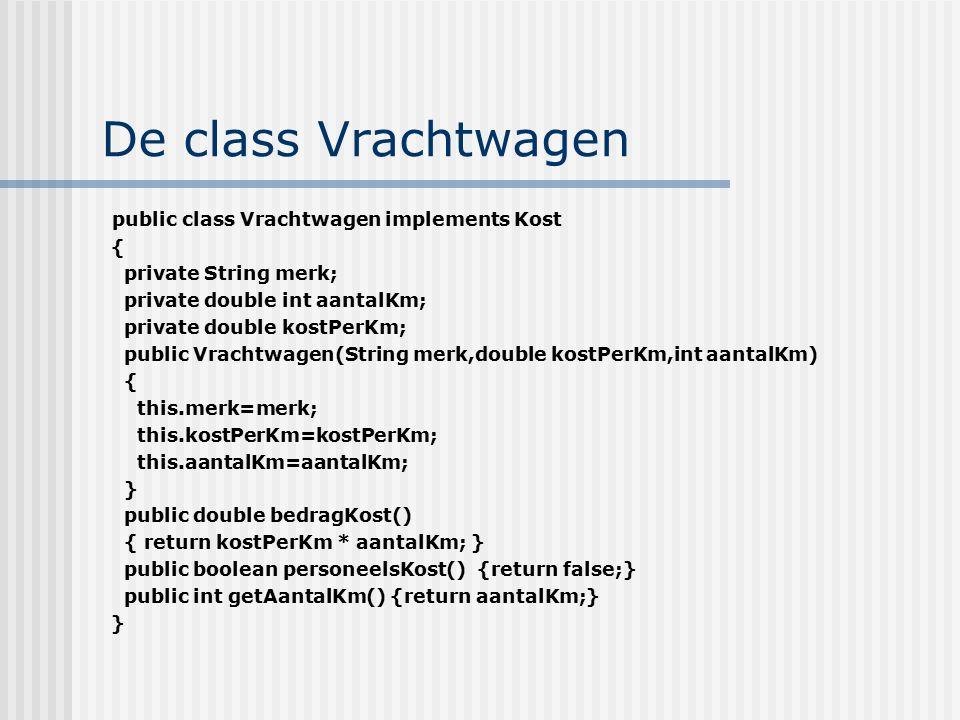 De class Vrachtwagen public class Vrachtwagen implements Kost { private String merk; private double int aantalKm; private double kostPerKm; public Vra