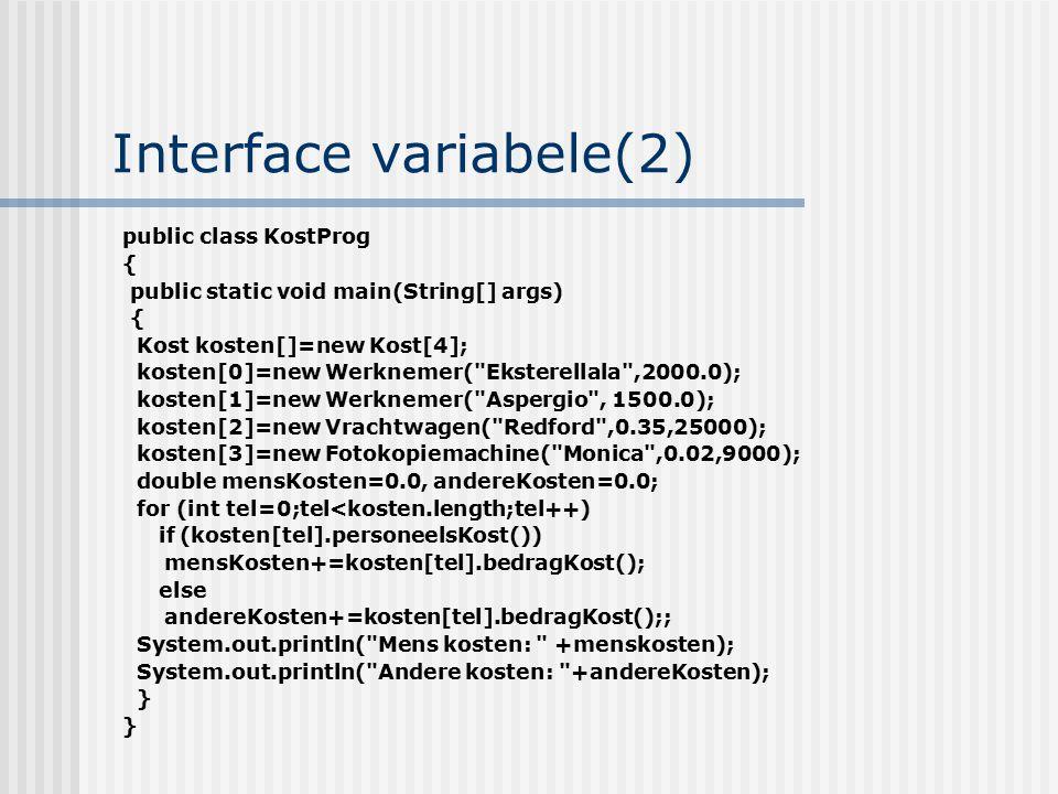 Interface variabele(2) public class KostProg { public static void main(String[] args) { Kost kosten[]=new Kost[4]; kosten[0]=new Werknemer(
