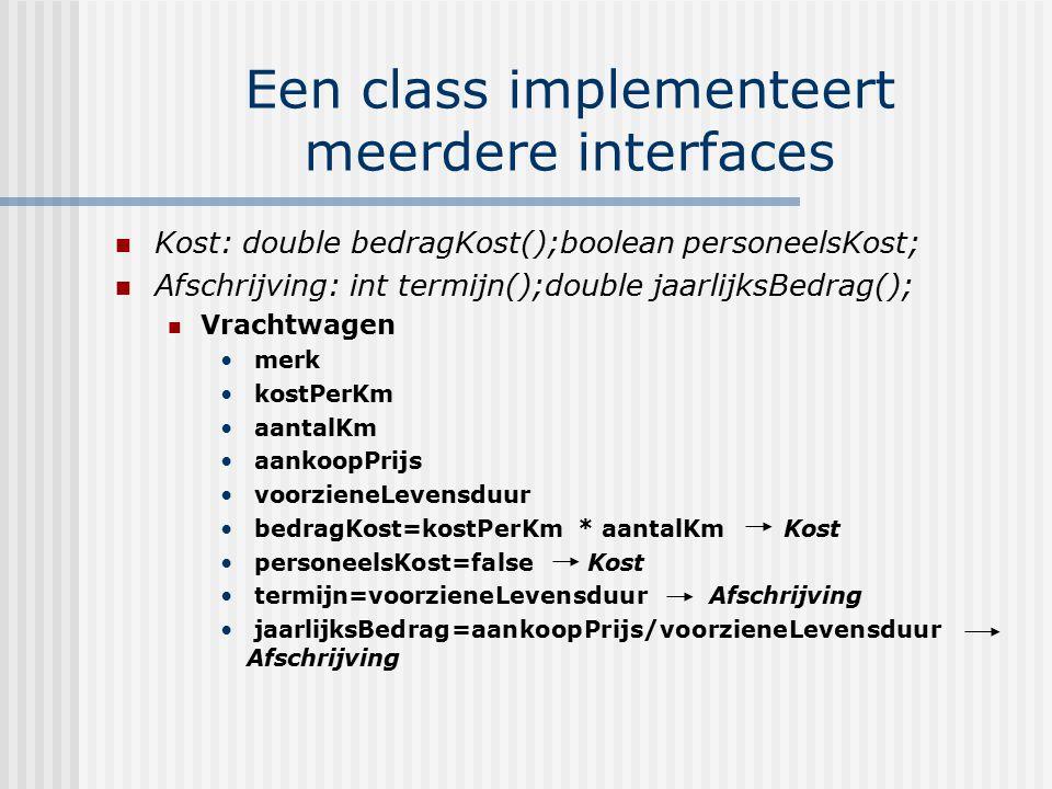 Een class implementeert meerdere interfaces Kost: double bedragKost();boolean personeelsKost; Afschrijving: int termijn();double jaarlijksBedrag(); Vr