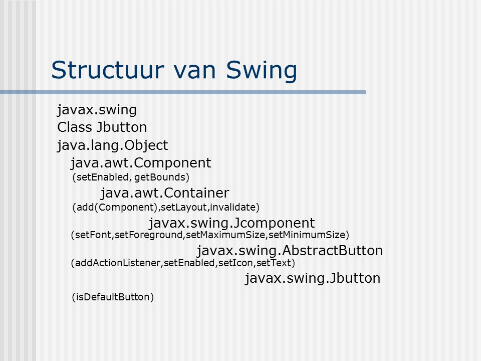 Structuur van Swing javax.swing Class Jbutton java.lang.Object java.awt.Component (setEnabled, getBounds) java.awt.Container (add(Component),setLayout,invalidate) javax.swing.Jcomponent (setFont,setForeground,setMaximumSize,setMinimumSize) javax.swing.AbstractButton (addActionListener,setEnabled,setIcon,setText) javax.swing.Jbutton (isDefaultButton)