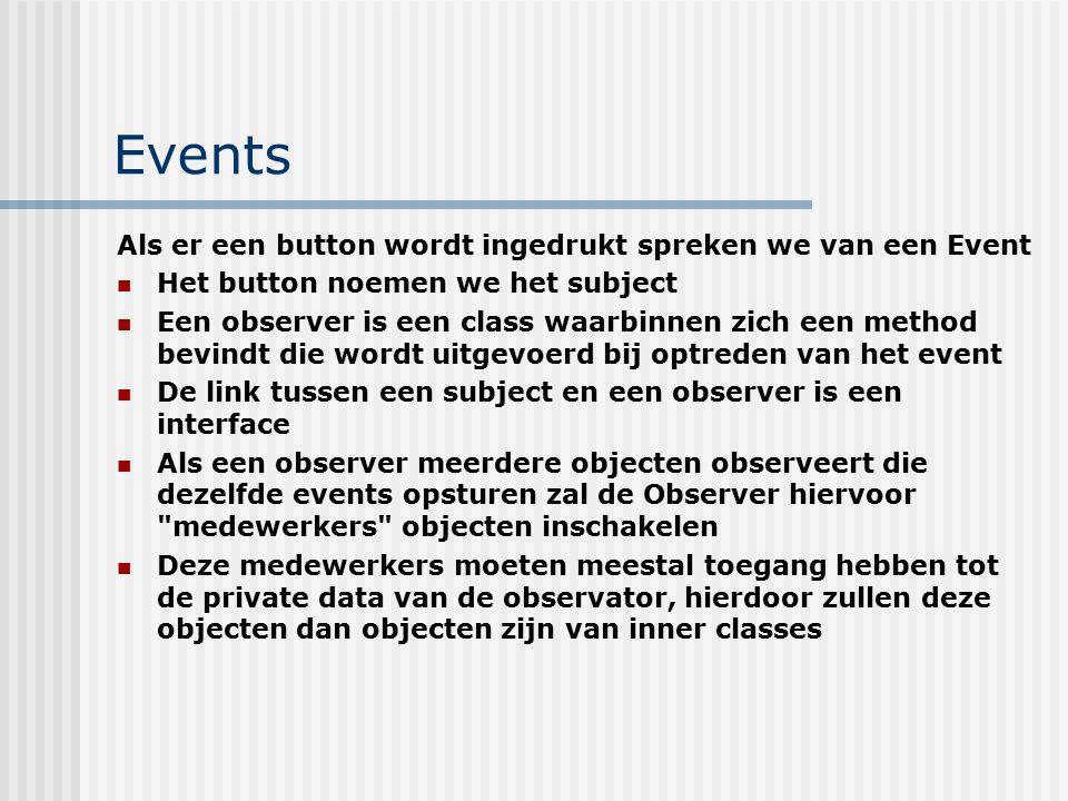 Events Als er een button wordt ingedrukt spreken we van een Event Het button noemen we het subject Een observer is een class waarbinnen zich een metho
