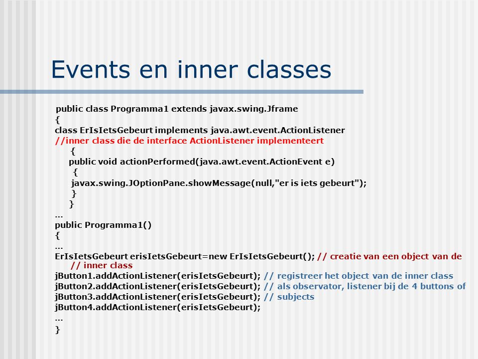 Events en inner classes public class Programma1 extends javax.swing.Jframe { class ErIsIetsGebeurt implements java.awt.event.ActionListener //inner class die de interface ActionListener implementeert { public void actionPerformed(java.awt.event.ActionEvent e) { javax.swing.JOptionPane.showMessage(null, er is iets gebeurt ); } … public Programma1() { … ErIsIetsGebeurt erisIetsGebeurt=new ErIsIetsGebeurt(); // creatie van een object van de // inner class jButton1.addActionListener(erisIetsGebeurt); // registreer het object van de inner class jButton2.addActionListener(erisIetsGebeurt); // als observator, listener bij de 4 buttons of jButton3.addActionListener(erisIetsGebeurt); // subjects jButton4.addActionListener(erisIetsGebeurt); … }