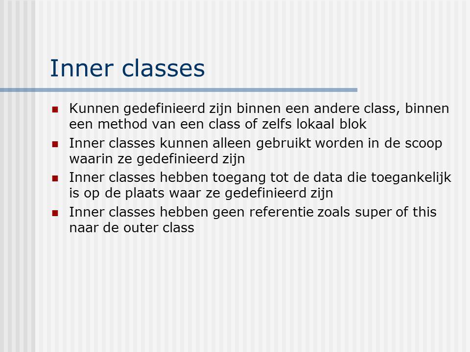 Inner classes Kunnen gedefinieerd zijn binnen een andere class, binnen een method van een class of zelfs lokaal blok Inner classes kunnen alleen gebru