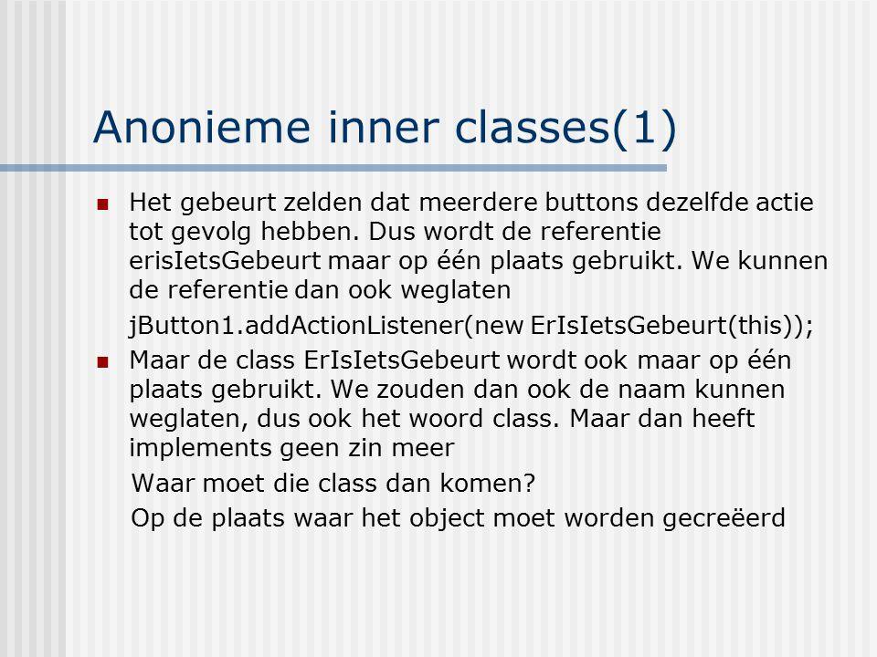 Anonieme inner classes(1) Het gebeurt zelden dat meerdere buttons dezelfde actie tot gevolg hebben. Dus wordt de referentie erisIetsGebeurt maar op éé