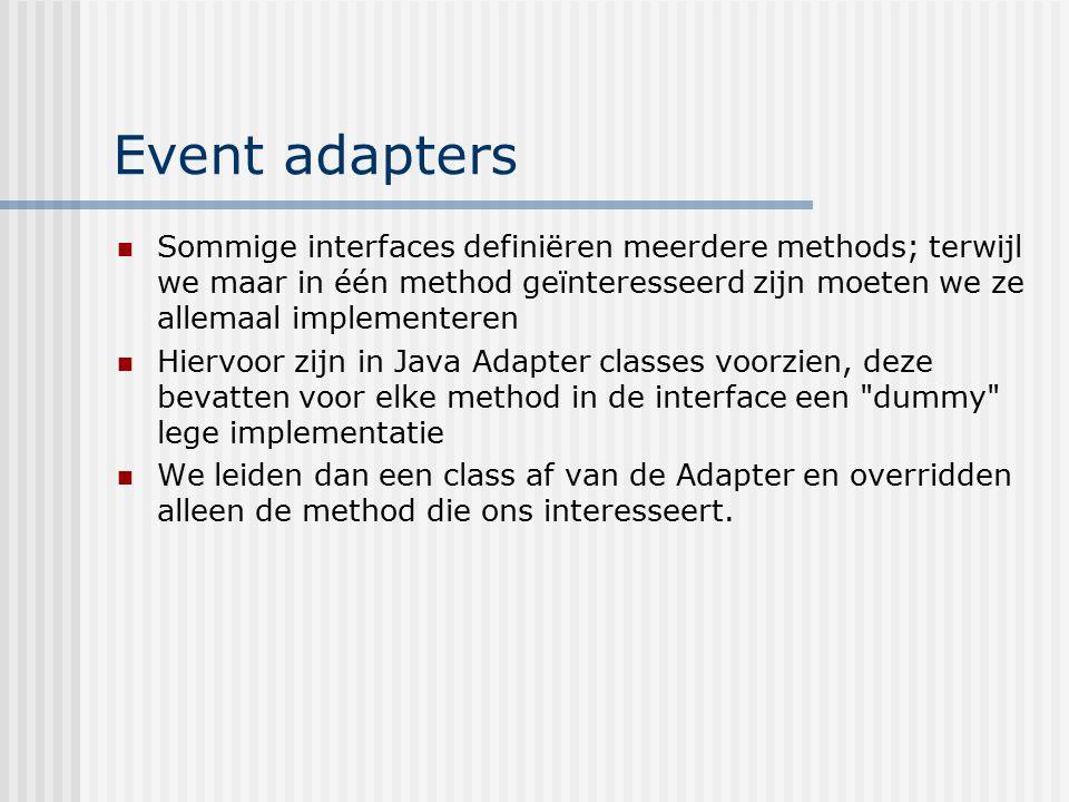 Event adapters Sommige interfaces definiëren meerdere methods; terwijl we maar in één method geïnteresseerd zijn moeten we ze allemaal implementeren H