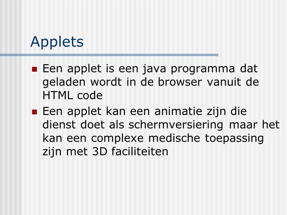 Applets Een applet is een java programma dat geladen wordt in de browser vanuit de HTML code Een applet kan een animatie zijn die dienst doet als sche