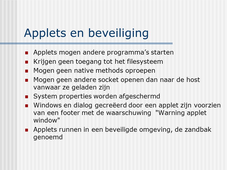 Applets en beveiliging Applets mogen andere programma's starten Krijgen geen toegang tot het filesysteem Mogen geen native methods oproepen Mogen geen