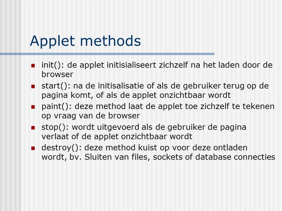 Applet methods init(): de applet initisialiseert zichzelf na het laden door de browser start(): na de initisalisatie of als de gebruiker terug op de p