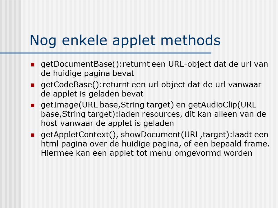 Nog enkele applet methods getDocumentBase():returnt een URL-object dat de url van de huidige pagina bevat getCodeBase():returnt een url object dat de url vanwaar de applet is geladen bevat getImage(URL base,String target) en getAudioClip(URL base,String target):laden resources, dit kan alleen van de host vanwaar de applet is geladen getAppletContext(), showDocument(URL,target):laadt een html pagina over de huidige pagina, of een bepaald frame.