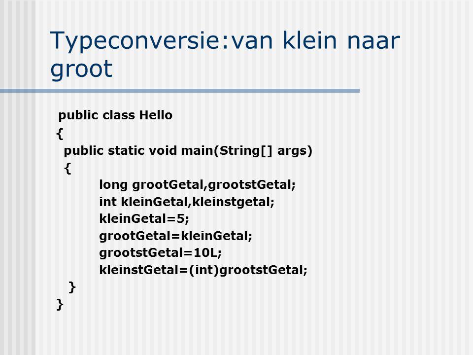 Typeconversie:van klein naar groot public class Hello { public static void main(String[] args) { long grootGetal,grootstGetal; int kleinGetal,kleinstg