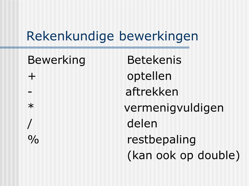 Rekenkundige bewerkingen BewerkingBetekenis +optellen - aftrekken * vermenigvuldigen /delen %restbepaling (kan ook op double)
