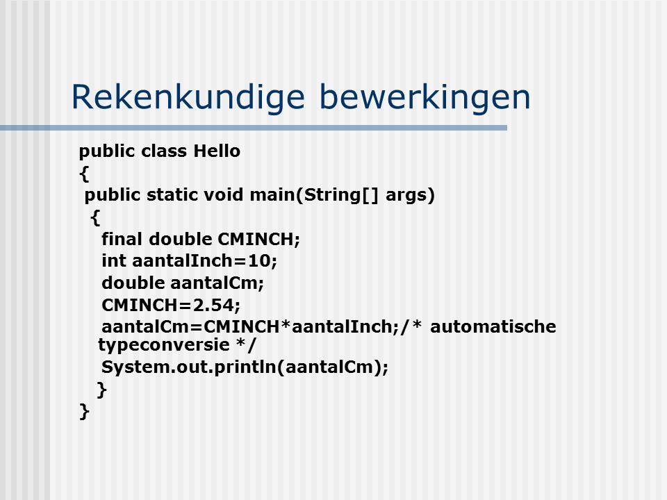 Rekenkundige bewerkingen public class Hello { public static void main(String[] args) { final double CMINCH; int aantalInch=10; double aantalCm; CMINCH