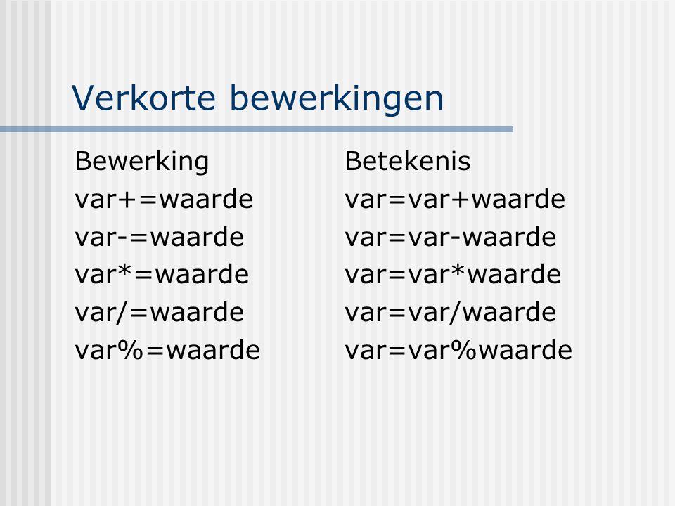 Verkorte bewerkingen BewerkingBetekenis var+=waardevar=var+waarde var-=waardevar=var-waarde var*=waardevar=var*waarde var/=waardevar=var/waarde var%=w