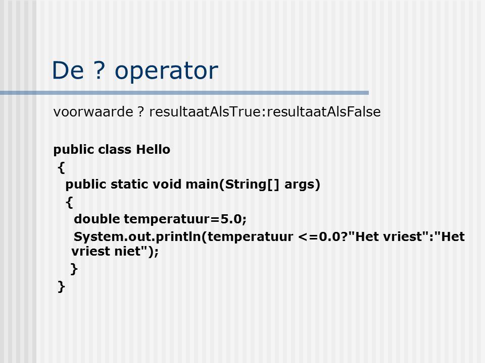 De ? operator voorwaarde ? resultaatAlsTrue:resultaatAlsFalse public class Hello { public static void main(String[] args) { double temperatuur=5.0; Sy
