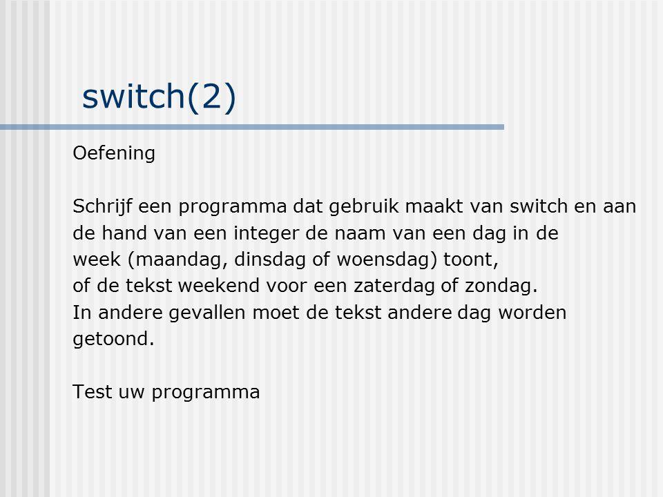 switch(2) Oefening Schrijf een programma dat gebruik maakt van switch en aan de hand van een integer de naam van een dag in de week (maandag, dinsdag