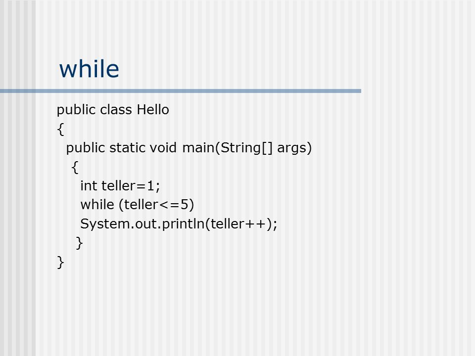while public class Hello { public static void main(String[] args) { int teller=1; while (teller<=5) System.out.println(teller++); }