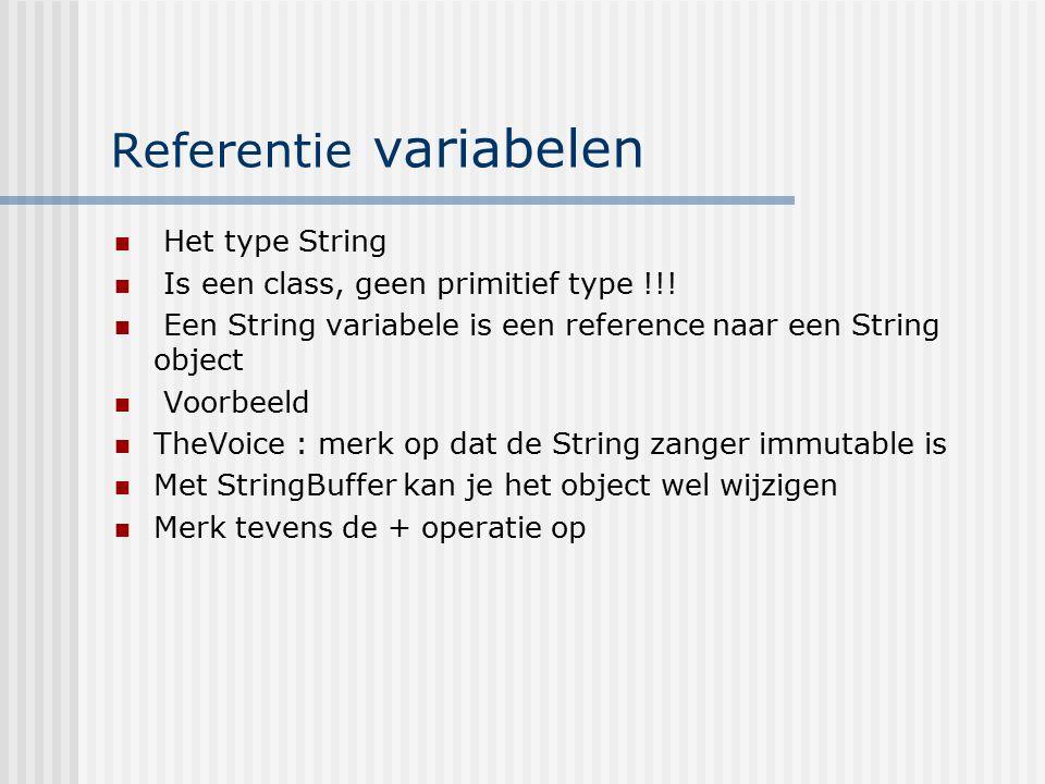 Referentie variabelen Het type String Is een class, geen primitief type !!! Een String variabele is een reference naar een String object Voorbeeld The