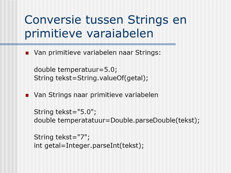 Conversie tussen Strings en primitieve varaiabelen Van primitieve variabelen naar Strings: double temperatuur=5.0; String tekst=String.valueOf(getal);