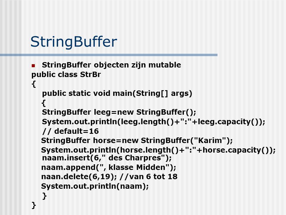 StringBuffer StringBuffer objecten zijn mutable public class StrBr { public static void main(String[] args) { StringBuffer leeg=new StringBuffer(); Sy
