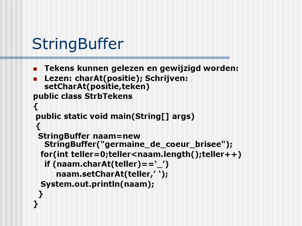 StringBuffer Tekens kunnen gelezen en gewijzigd worden: Lezen: charAt(positie); Schrijven: setCharAt(positie,teken) public class StrbTekens { public s