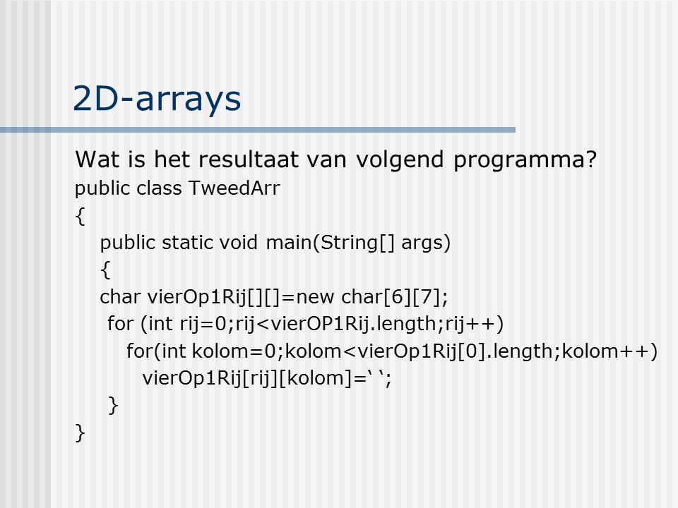 2D-arrays Wat is het resultaat van volgend programma? public class TweedArr { public static void main(String[] args) { char vierOp1Rij[][]=new char[6]