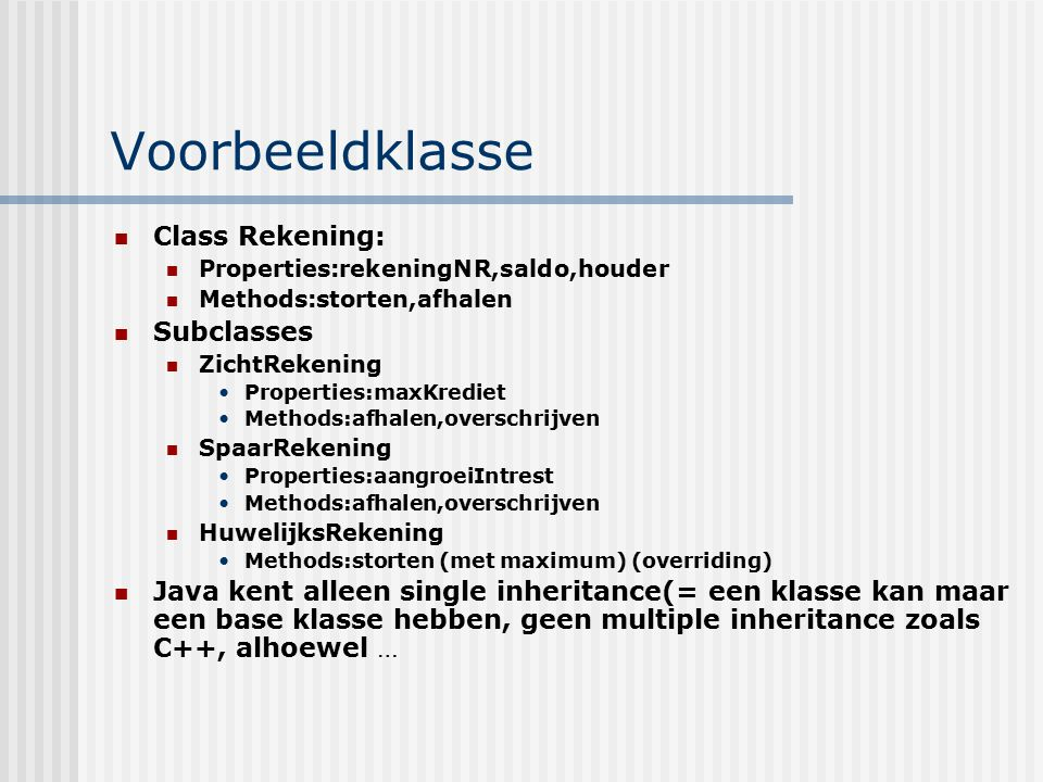Voorbeeldklasse Class Rekening: Properties:rekeningNR,saldo,houder Methods:storten,afhalen Subclasses ZichtRekening Properties:maxKrediet Methods:afha