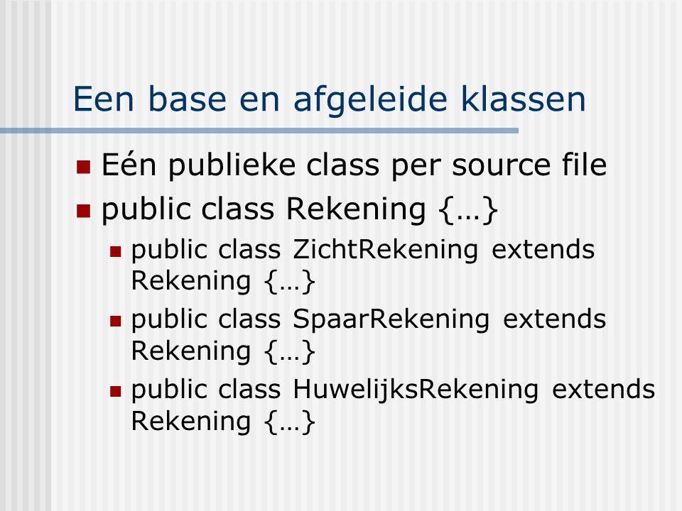 Een base en afgeleide klassen Eén publieke class per source file public class Rekening {…} public class ZichtRekening extends Rekening {…} public clas