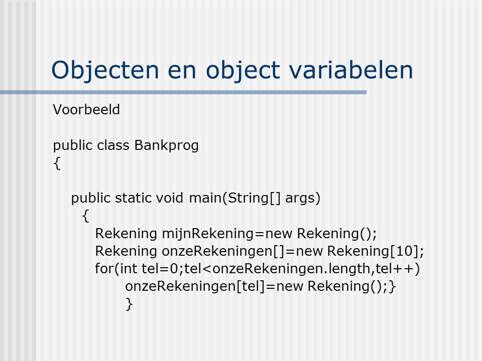 Objecten en object variabelen Voorbeeld public class Bankprog { public static void main(String[] args) { Rekening mijnRekening=new Rekening(); Rekenin