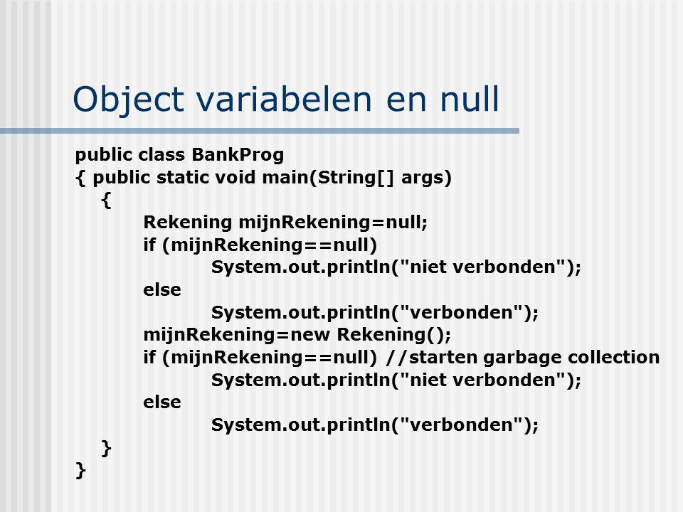 Object variabelen en null public class BankProg { public static void main(String[] args) { Rekening mijnRekening=null; if (mijnRekening==null) System.