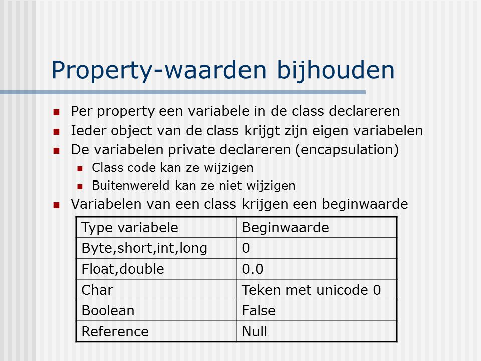 Property-waarden bijhouden Per property een variabele in de class declareren Ieder object van de class krijgt zijn eigen variabelen De variabelen priv
