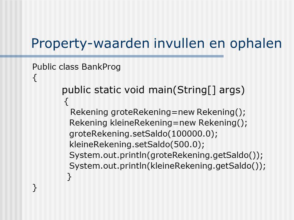 Property-waarden invullen en ophalen Public class BankProg { public static void main(String[] args) { Rekening groteRekening=new Rekening(); Rekening