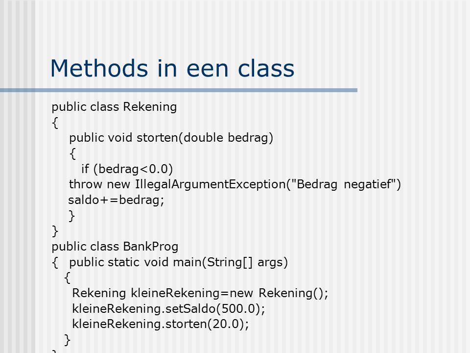 Methods in een class public class Rekening { public void storten(double bedrag) { if (bedrag<0.0) throw new IllegalArgumentException(