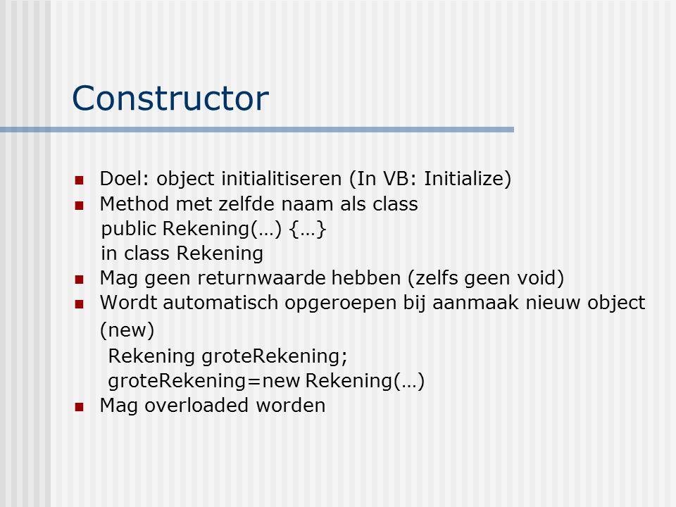 Constructor Doel: object initialitiseren (In VB: Initialize) Method met zelfde naam als class public Rekening(…) {…} in class Rekening Mag geen return