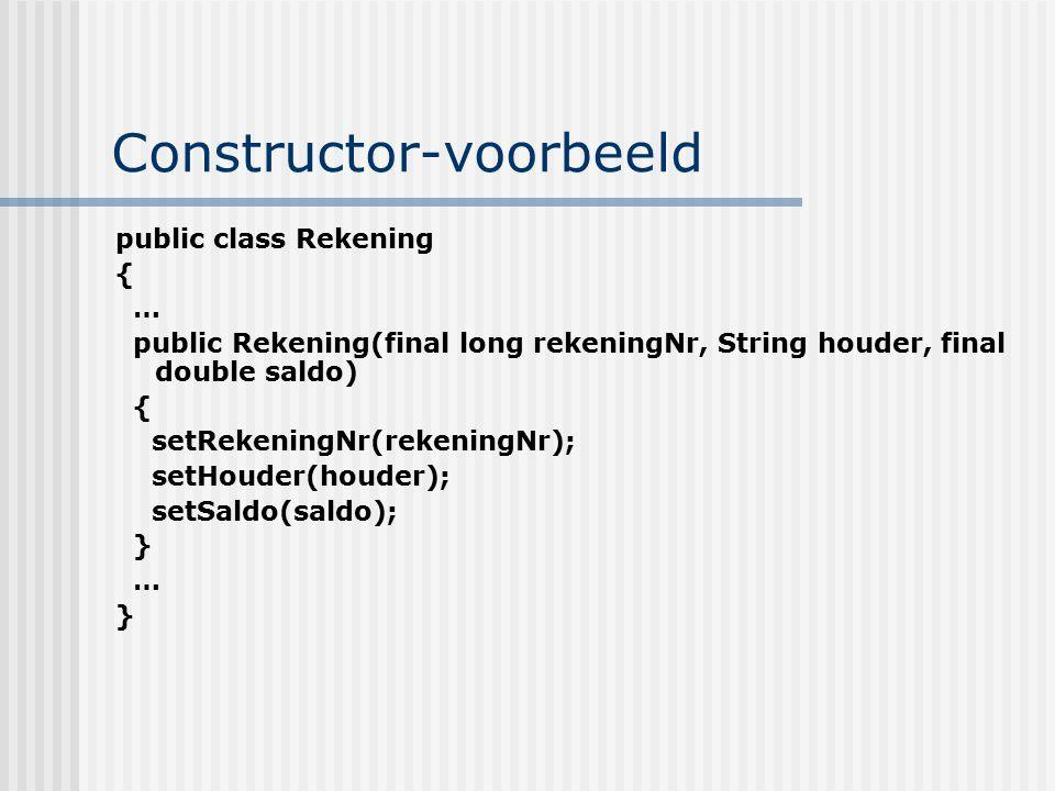 Constructor-voorbeeld public class Rekening { … public Rekening(final long rekeningNr, String houder, final double saldo) { setRekeningNr(rekeningNr);