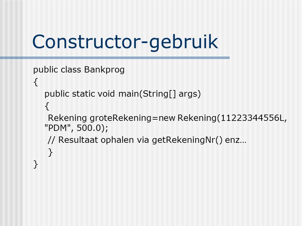 Constructor-gebruik public class Bankprog { public static void main(String[] args) { Rekening groteRekening=new Rekening(11223344556L,