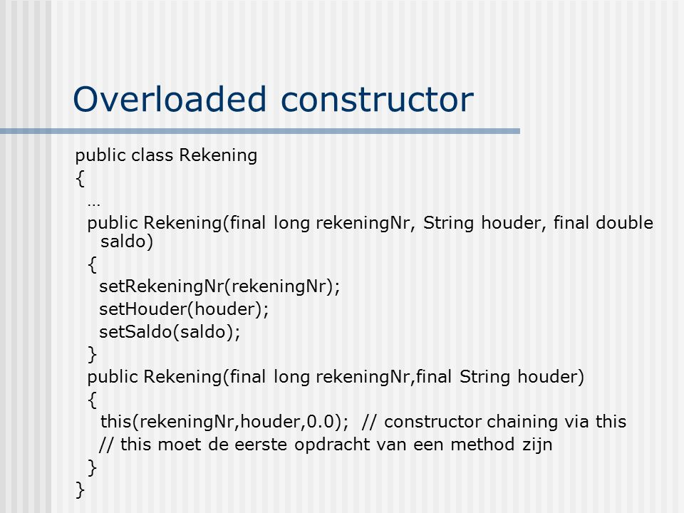 Overloaded constructor public class Rekening { … public Rekening(final long rekeningNr, String houder, final double saldo) { setRekeningNr(rekeningNr); setHouder(houder); setSaldo(saldo); } public Rekening(final long rekeningNr,final String houder) { this(rekeningNr,houder,0.0); // constructor chaining via this // this moet de eerste opdracht van een method zijn }