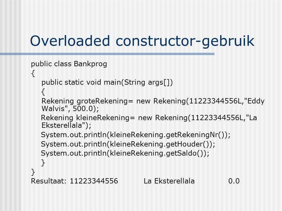 Overloaded constructor-gebruik public class Bankprog { public static void main(String args[]) { Rekening groteRekening= new Rekening(11223344556L,