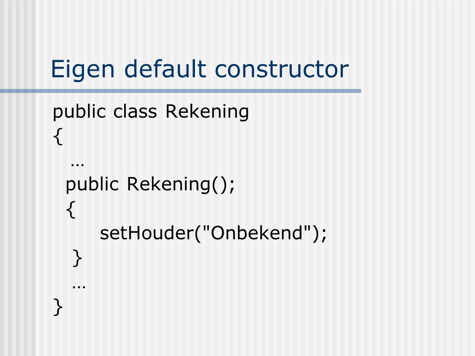 Eigen default constructor public class Rekening { … public Rekening(); { setHouder(