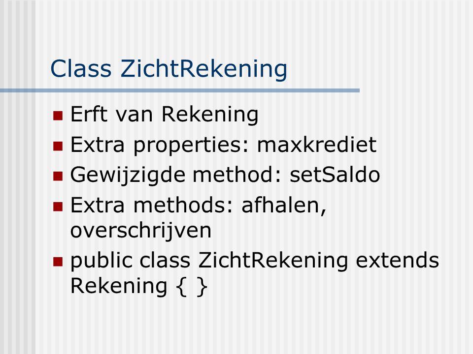 Class ZichtRekening Erft van Rekening Extra properties: maxkrediet Gewijzigde method: setSaldo Extra methods: afhalen, overschrijven public class Zich