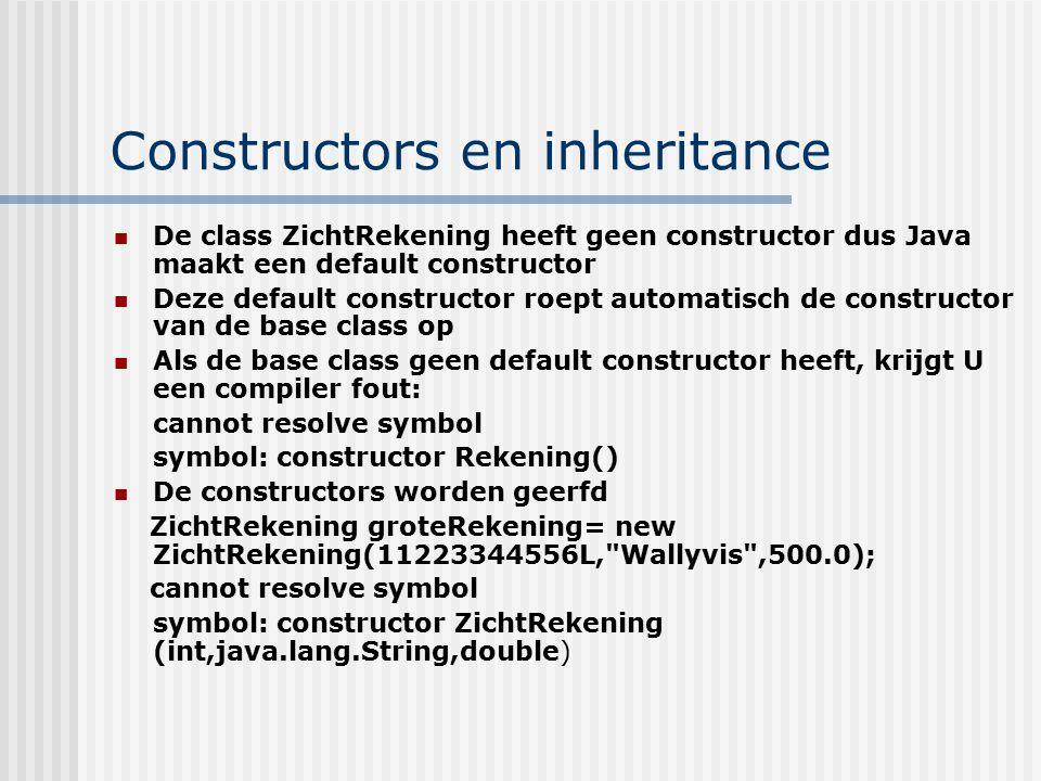 Constructors en inheritance De class ZichtRekening heeft geen constructor dus Java maakt een default constructor Deze default constructor roept automa