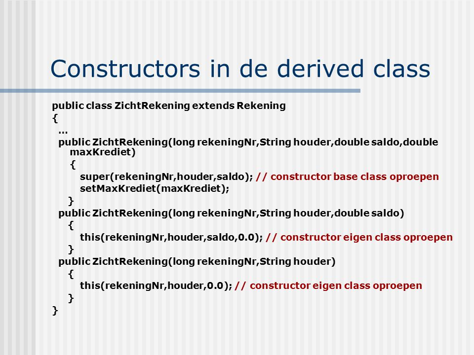 Constructors in de derived class public class ZichtRekening extends Rekening { … public ZichtRekening(long rekeningNr,String houder,double saldo,double maxKrediet) { super(rekeningNr,houder,saldo); // constructor base class oproepen setMaxKrediet(maxKrediet); } public ZichtRekening(long rekeningNr,String houder,double saldo) { this(rekeningNr,houder,saldo,0.0); // constructor eigen class oproepen } public ZichtRekening(long rekeningNr,String houder) { this(rekeningNr,houder,0.0); // constructor eigen class oproepen }