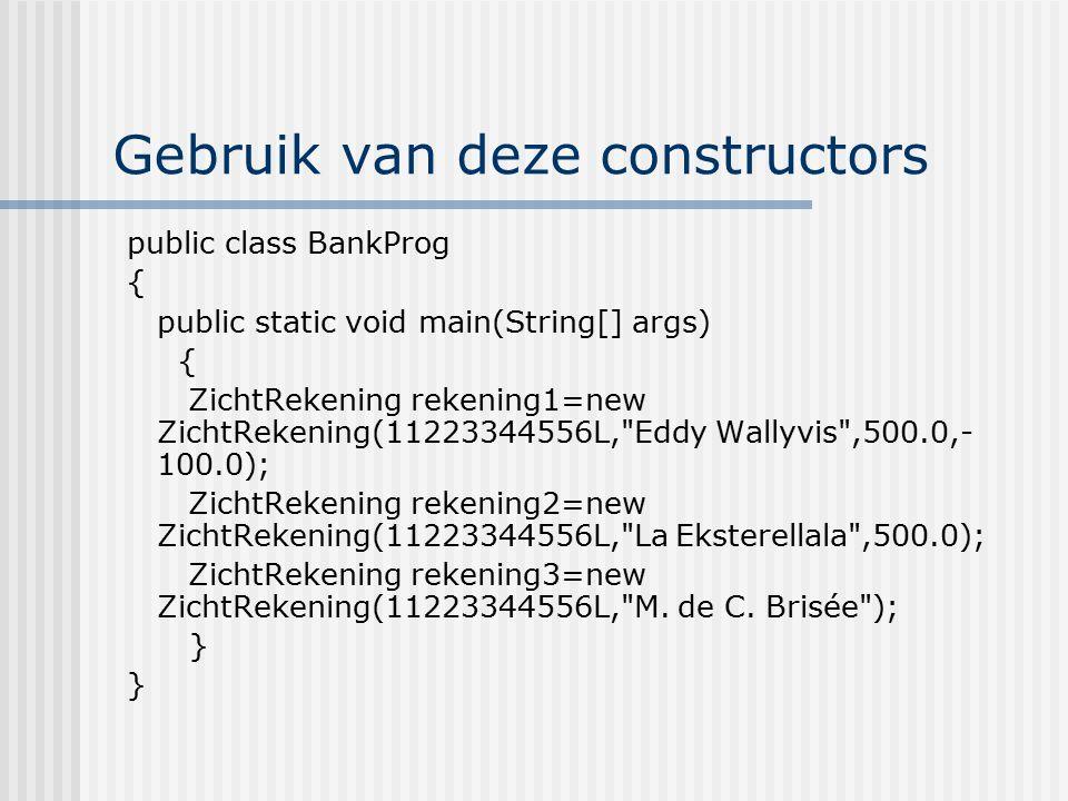 Gebruik van deze constructors public class BankProg { public static void main(String[] args) { ZichtRekening rekening1=new ZichtRekening(11223344556L,