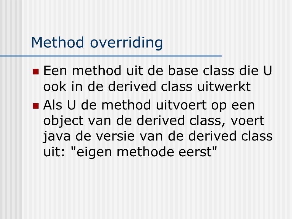 Method overriding Een method uit de base class die U ook in de derived class uitwerkt Als U de method uitvoert op een object van de derived class, voe