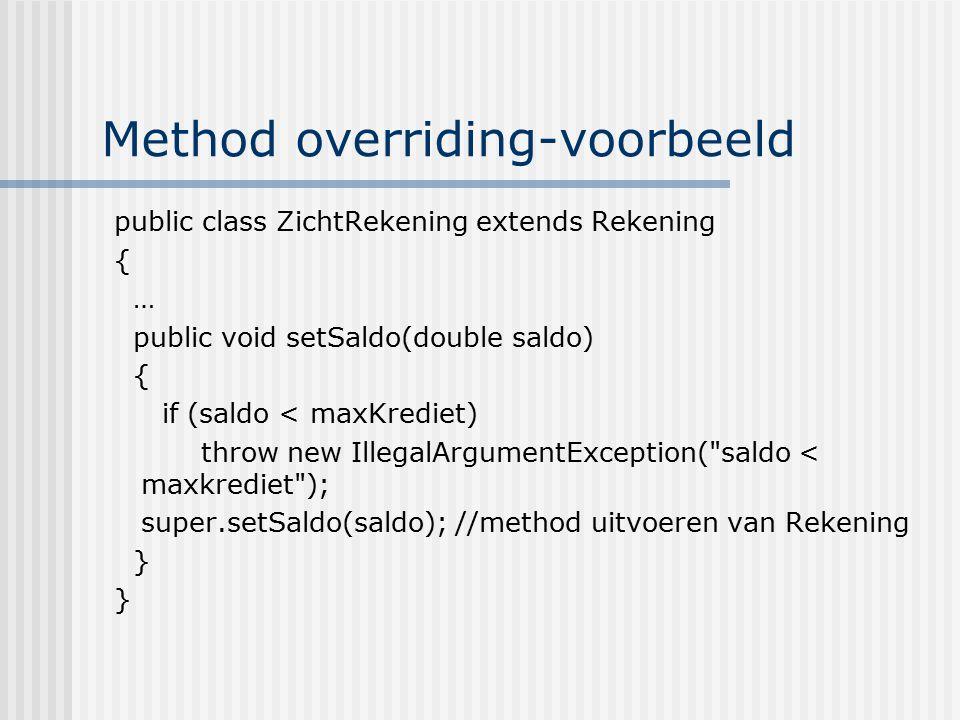 Method overriding-voorbeeld public class ZichtRekening extends Rekening { … public void setSaldo(double saldo) { if (saldo < maxKrediet) throw new Ill