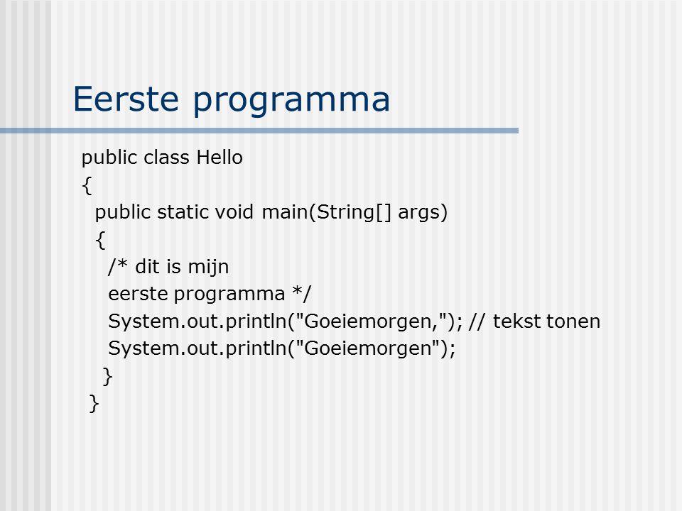 Eerste programma public class Hello { public static void main(String[] args) { /* dit is mijn eerste programma */ System.out.println(
