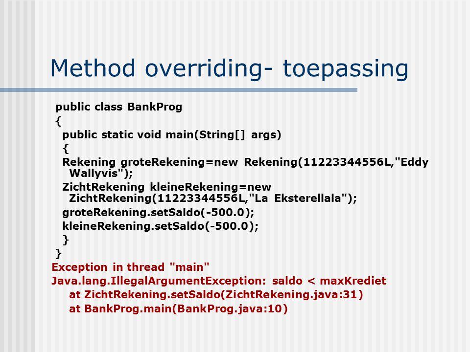 Method overriding- toepassing public class BankProg { public static void main(String[] args) { Rekening groteRekening=new Rekening(11223344556L,