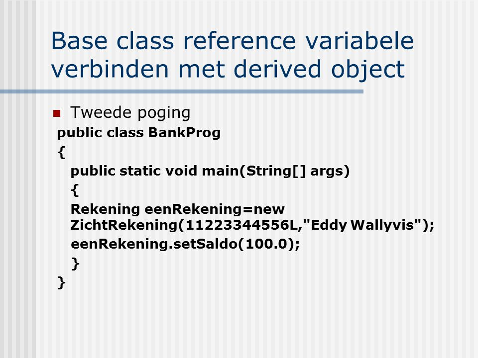 Base class reference variabele verbinden met derived object Tweede poging public class BankProg { public static void main(String[] args) { Rekening ee