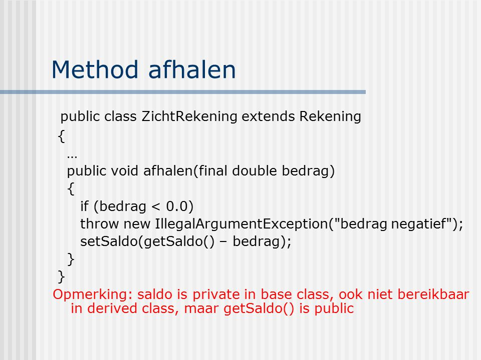 Method afhalen public class ZichtRekening extends Rekening { … public void afhalen(final double bedrag) { if (bedrag < 0.0) throw new IllegalArgumentException( bedrag negatief ); setSaldo(getSaldo() – bedrag); } Opmerking: saldo is private in base class, ook niet bereikbaar in derived class, maar getSaldo() is public