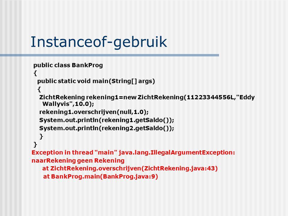Instanceof-gebruik public class BankProg { public static void main(String[] args) { ZichtRekening rekening1=new ZichtRekening(11223344556L,